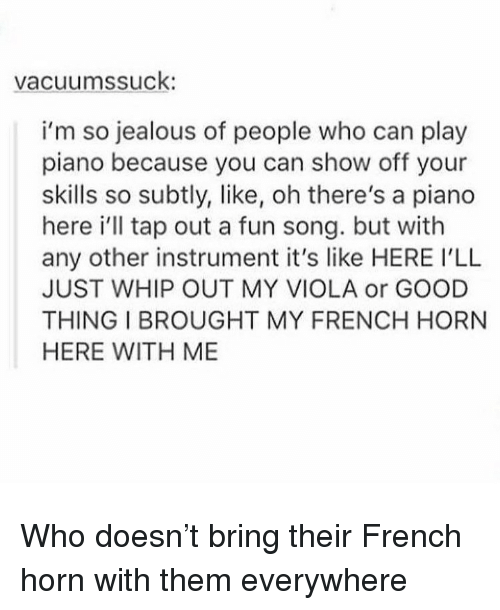 viola: vacuumssuck  i'm so jealous of people who can play  piano because you can show off your  skills so subtly, like, oh there's a piano  here i'll tap out a fun song. but with  any other instrument it's like HERE I'LL  JUST WHIP OUT MY VIOLA or GOOD  THING I BROUGHT MY FRENCH HORN  HERE WITH ME Who doesn't bring their French horn with them everywhere