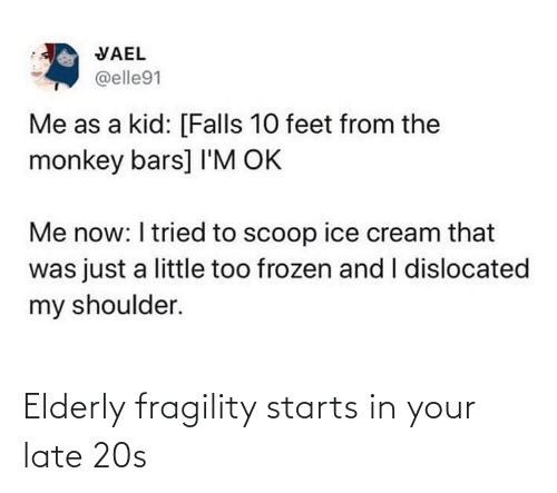 Bars: VAEL  @elle91  Me as a kid: [Falls 10 feet from the  monkey bars] I'M OK  Me now: I tried to scoop ice cream that  was just a little too frozen and I dislocated  my shoulder. Elderly fragility starts in your late 20s