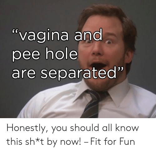 """pee: """"vagina and  pee hole  are separated"""" Honestly, you should all know this sh*t by now! – Fit for Fun"""