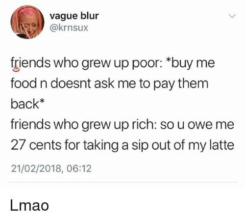 """Food, Friends, and Lmao: vague blur  @krnsux  friends who grew up poor: """"buy me  food n doesnt ask me to pay them  back*  friends who grew up rich: so u owe me  27 cents for taking a sip out of my latte  21/02/2018, 06:12 Lmao"""