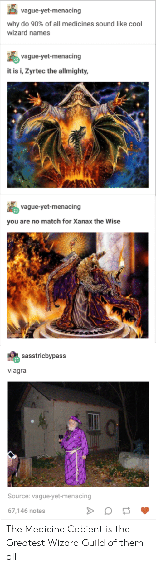 guild: vague-yet-menacing  why do 90% of all medicines sound like cool  wizard names  vague-yet-menacing  it is i, Zyrtec the allmighty,  vague-yet-menacing  you are no match for Xanax the Wise  sasstricbypass  viagra  Source: vague-yet-menacing  67,146 notes The Medicine Cabient is the Greatest Wizard Guild of them all