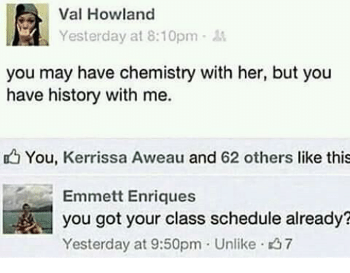 History, Schedule, and Got: Val Howland  Yesterday at 8:10pm  you may have chemistry with her, but you  have history with me.  You, Kerrissa Aweau and 62 others like this  Emmett Enriques  you got your class schedule already?  Yesterday at 9:50pm Unlike 37
