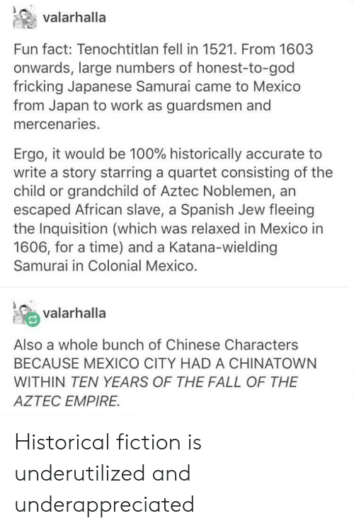 Anaconda, Empire, and Fall: valarhalla  Fun fact: Tenochtitlan fell in 1521. From 1603  onwards, large numbers of honest-to-god  fricking Japanese Samurai came to Mexico  from Japan to work as guardsmen and  mercenaries.  Ergo, it would be 100% historically accurate to  write a story starring a quartet consisting of the  child or grandchild of Aztec Noblemen, an  escaped African slave, a Spanish Jew fleeing  the Inquisition (which was relaxed in Mexico in  1606, for a time) and a Katana-wielding  Samurai in Colonial Mexico.  % valarhalla  Also a whole bunch of Chinese Characters  BECAUSE MEXICO CITY HAD A CHINATOWN  WITHIN TEN YEARS OF THE FALL OF THE  AZTEC EMPIRE. Historical fiction is underutilized and underappreciated