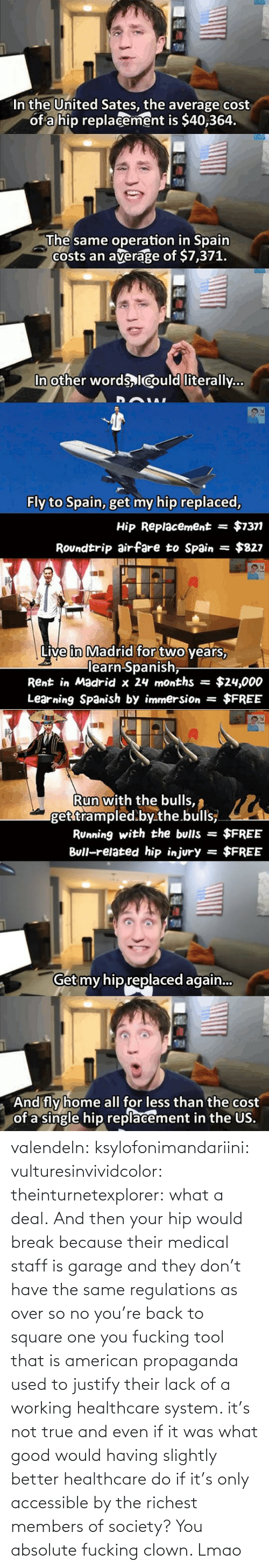 and then: valendeln:  ksylofonimandariini:  vulturesinvividcolor:   theinturnetexplorer:  what a deal.   And then your hip would break because their medical staff is garage and they don't have the same regulations as over so no you're back to square one you fucking tool    that is american propaganda used to justify their lack of a working healthcare system. it's not true and even if it was what good would having slightly better healthcare do if it's only accessible by the richest members of society?      You absolute fucking clown. Lmao