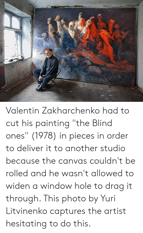 """Valentin: Valentin Zakharchenko had to cut his painting """"the Blind ones"""" (1978) in pieces in order to deliver it to another studio because the canvas couldn't be rolled and he wasn't allowed to widen a window hole to drag it through. This photo by Yuri Litvinenko captures the artist hesitating to do this."""