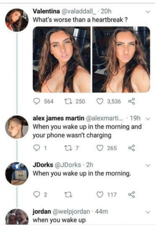 Valentina: Valentina @valaddall 20h  What's worse than a heartbreak ?  564 t 250 3,536  alex james martin @alexmarti... 19h v  When you wake up in the morning and  your phone wasn't charging  91 7 265  JDorks @JDorks 2h  When you wake up in the morning.  jordan @welpjordan 44m  when you wake up