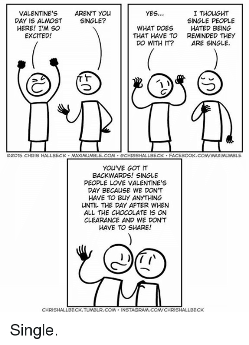 youve-got-it: VALENTINE'S  AREN'T You  I THOUGHT  YES...  DAY IS ALMOST  SINGLE?  SINGLE PEOPLE  WHAT DOES  HATED BEING  HERE! I'M SO  EXCITED!  THAT HAVE TO  REMINDED THEY  DO WITH IT?  ARE SINGLE  O2015 CHRIS HALLBECK. MAXIMUMBLE.COM SCHRISHALLBECK FACEBOOK.COMVMAXIMUMBLE  YOU'VE GOT IT  BACKWARDS! SINGLE  PEOPLE LOVE VALENTINE'S  DAY BECAUSE WE DON'T  HAVE TO BUY ANYTHING  UNTIL THE DAY AFTER WHEN  ALL THE CHOCOLATE IS ON  CLEARANCE AND WE DON'T  HAVE TO SHARE!  CHRISHALLBECK TUMBLR, COMA  INSTAGRAM.COMVCHRISHALLBECK Single.