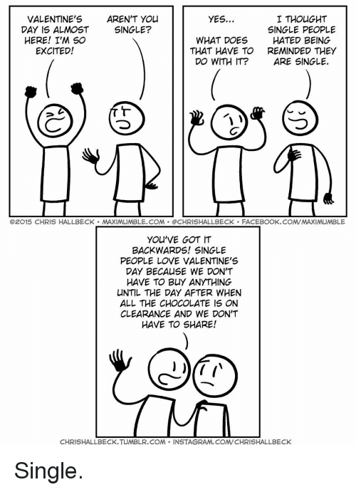 youve-got-it: VALENTINE'S  AREN'T YOU  YES  I THOUGHT  DAY IS ALMOST  SINGLE?  SINGLE PEOPLE  HERE! I'M SO  WHAT DOES  HATED BEING  EXCITED!  THAT HAVE TO  REMINDED THEY  DO WITH IT?  ARE SINGLE  O2015 CHRIS HALLBECK MAXIMUMBLE.COM @CHRISHALLBECK FACEBOOK.COMVMAXIMUMBLE  YOU'VE GOT IT  BACKWARDS! SINGLE  PEOPLE LOVE VALENTINE'S  DAY BECAUSE WE DON'T  HAVE TO BUY ANYTHING  UNTIL THE DAY AFTER WHEN  ALL THE CHOCOLATE IS ON  CLEARANCE AND WE DON'T  HAVE TO SHARE!  CHRISHALLBECK TUMBLR.COM  NSTAGRAM, COM/CHRISHALLBECK Single.
