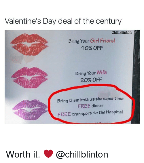 Girls Friends: Valentine's Day deal of the century  ChillBlinton  Bring Your Girl Friend  10% OFF  Bring Your Wife  20% OFF  Bring them both at the same time  FREE dinner  FREE transport to the Hospital Worth it. ❤ @chillblinton
