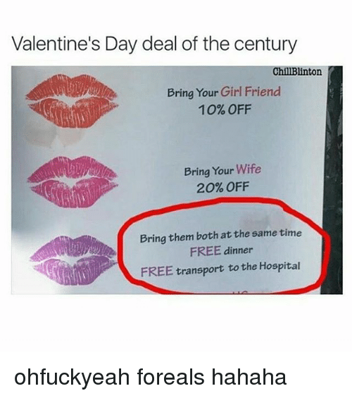 Girls Friends: Valentine's Day deal of the century  ChillBlinton  Bring Your Girl Friend  10% OFF  Bring Your Wife  20% OFF  Bring them both at the same time  FREE dinner  FREE transport to the Hospital ohfuckyeah foreals hahaha
