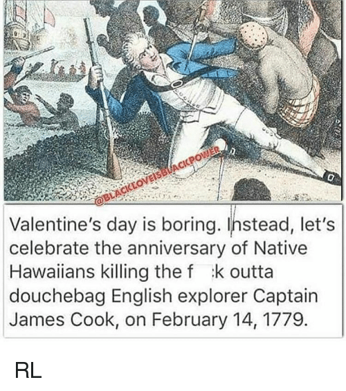 nativism: Valentine's day is boring. Instead, let's  celebrate the anniversary of Native  Hawaiians killing the f :k outta  douchebag English explorer Captain  James Cook, on February 14, 1779 RL