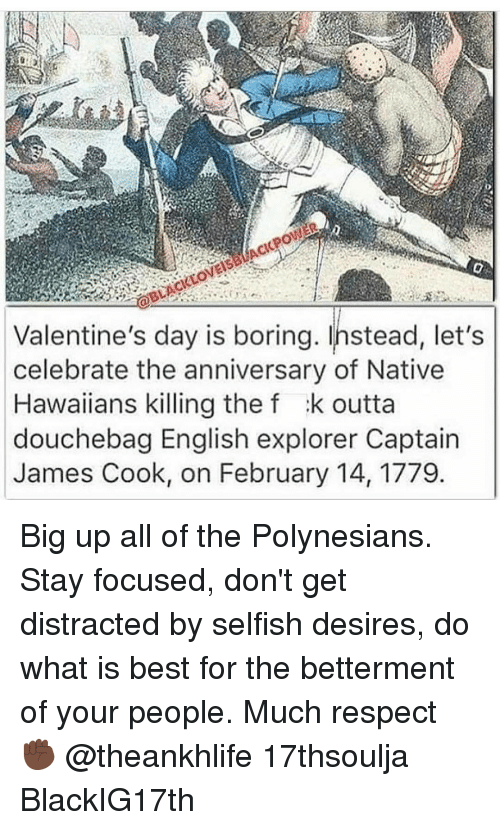 nativism: Valentine's day is boring. Instead, let's  celebrate the anniversary of Native  Hawaiians killing the f :k outta  douchebag English explorer Captain  James Cook, on February 14, 1779 Big up all of the Polynesians. Stay focused, don't get distracted by selfish desires, do what is best for the betterment of your people. Much respect ✊🏿 @theankhlife 17thsoulja BlackIG17th