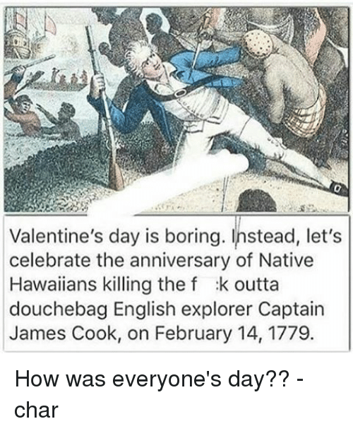 nativism: Valentine's day is boring. Instead, let's  celebrate the anniversary of Native  Hawaiians killing the f :k outta  douchebag English explorer Captain  James Cook, on February 14, 1779. How was everyone's day?? -char