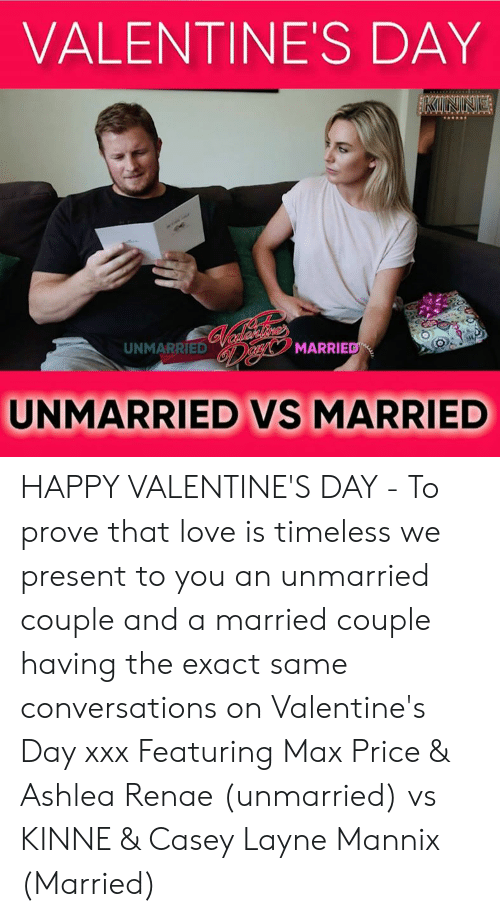 XXX: VALENTINE'S DAY  UNMARRIED  MARRIE  UNMARRIED VS MARRIED HAPPY VALENTINE'S DAY - To prove that love is timeless we present to you an unmarried couple and a married couple having the exact same conversations on Valentine's Day xxx Featuring Max Price & Ashlea Renae (unmarried) vs KINNE & Casey Layne Mannix (Married)