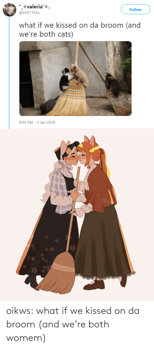 Jan: +valeria'+.  @05011930  Follow  what if we kissed on da broom (and  we're both cats)  8:05 PM - 2 Jan 2020   twitter  @suupicy  twitter  A Osuupicy oikws:  what if we kissed on da broom (and we're both womem)