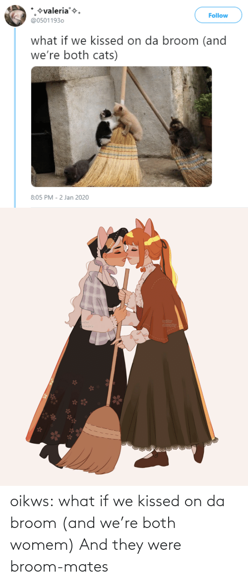 Jan: +valeria'+.  @05011930  Follow  what if we kissed on da broom (and  we're both cats)  8:05 PM - 2 Jan 2020   twitter  @suupicy  twitter  A Osuupicy oikws: what if we kissed on da broom (and we're both womem)   And they were broom-mates