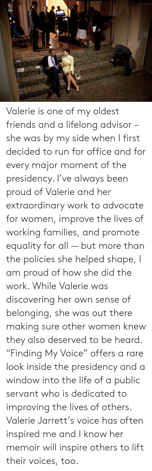 """Advocate: Valerie is one of my oldest friends and a lifelong advisor – she was by my side when I first decided to run for office and for every major moment of the presidency. I've always been proud of Valerie and her extraordinary work to advocate for women, improve the lives of working families, and promote equality for all — but more than the policies she helped shape, I am proud of how she did the work. While Valerie was discovering her own sense of belonging, she was out there making sure other women knew they also deserved to be heard. """"Finding My Voice"""" offers a rare look inside the presidency and a window into the life of a public servant who is dedicated to improving the lives of others. Valerie Jarrett's voice has often inspired me and I know her memoir will inspire others to lift their voices, too."""