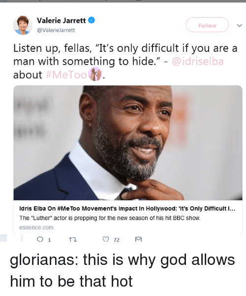 """God, Idris Elba, and Target: Valerie Jarrett  @ValerieJarrett  Follow  Listen up, fellas, """"It's only difficult if you are a  man with something to hide.""""  about  @idriselba  #MeToo  Idris Elba on #MeToo Movement's Impact in Hollywood: """"It's Only Difficult l  The """"Luther"""" actor is prepping for the new season of his hit BBC show.  essence.com glorianas: this is why god allows him to be that hot"""