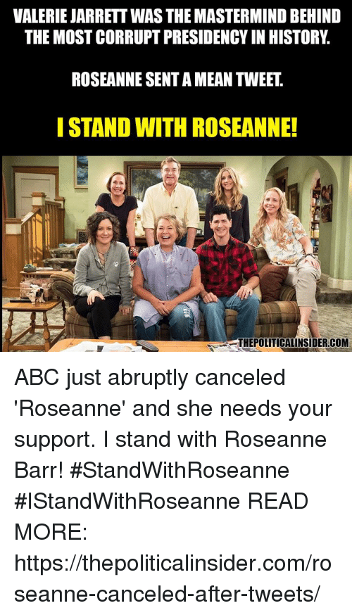 Abc, Roseanne Barr, and History: VALERIE JARRETT WAS THE MASTERMIND BEHIND  THE MOST CORRUPT PRESIDENCY IN HISTORY.  ROSEANNE SENT A MEAN TWEET  ISTAND WITH ROSEANNE!  THEPOLITICALINSIDER.COM ABC just abruptly canceled 'Roseanne' and she needs your support.  I stand with Roseanne Barr! #StandWithRoseanne #IStandWithRoseanne  READ MORE: https://thepoliticalinsider.com/roseanne-canceled-after-tweets/