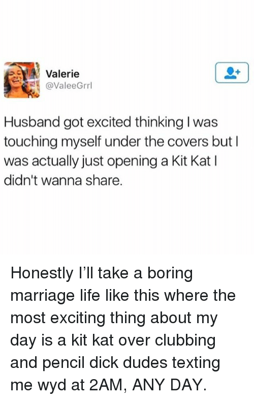 Clubbing: Valerie  @ValeeGrrl  Husband got excited thinking I was  touching myself under the covers but I  was actually just opening a Kit Kat I  didn't wanna share. Honestly I'll take a boring marriage life like this where the most exciting thing about my day is a kit kat over clubbing and pencil dick dudes texting me wyd at 2AM, ANY DAY.