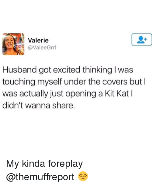 My Kinda: Valerie  @ValeeGrrl  Husband got excited thinking l was  touching myself under the covers but I  was actually just opening a Kit Kat I  didn't wanna share My kinda foreplay @themuffreport 😏