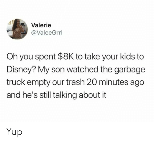 Disney, Trash, and Kids: Valerie  @ValeeGrrl  Oh you spent $8K to take your kids to  Disney? My son watched the garbage  truck empty our trash 20 minutes ago  and he's still talking about it Yup