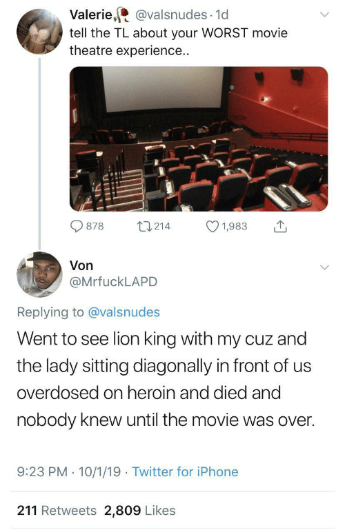 lady: Valerie, @valsnudes · 1d  tell the TL about your WORST movie  theatre experience..  27214  878  1,983  Von  @MrfuckLAPD  Replying to @valsnudes  Went to see lion king with my cuz and  the lady sitting diagonally in front of us  overdosed on heroin and died and  nobody knew until the movie was over.  9:23 PM · 10/1/19 · Twitter for iPhone  211 Retweets 2,809 Likes