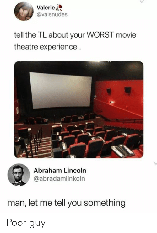 Abraham Lincoln: Valerie,  @valsnudes  tell the TL about your WORST movie  theatre experience..  Abraham Lincoln  @abradamlinkoln  man, let me tell you something Poor guy