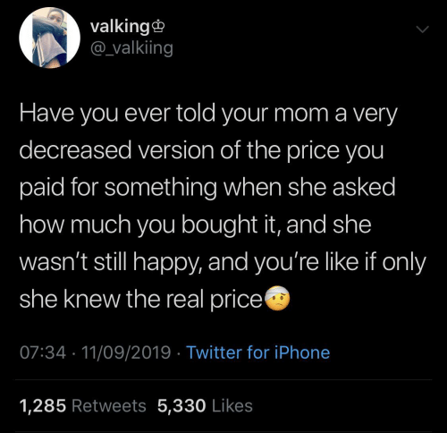 have you ever: valking  @valkiing  Have you ever told your mom a very  decreased version of the price you  paid for something when she asked  how much you bought it, and she  wasn't still happy, and you're like if only  she knew the real price  07:34 11/09/2019 Twitter for iPhone  1,285 Retweets 5,330 Likes
