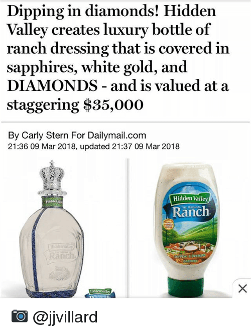 stern: Valley creates luxury bottle of  sapphires, white gold, and  staggering $35,000  Dipping in diamonds! Hidden  ranch dressing that is covered in  DIAMONDS - and is valued at a  By Carly Stern For Dailymail.com  21:36 09 Mar 2018, updated 21:37 09 Mar 2018  Hidden Valley  THE ORIGINAL  Ranch  anch  TOPPING&DRESSING  Hidden Valley 📷 @jjvillard