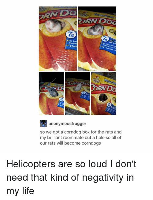 Corndoge: VALUE MERACKS  CORN DOG  No Add  OT  Steroid  No Added Hormo  V og Tran  Og Trans Fat sa  Per ORAVOo  anonymousfragger  so we got a corndog box for the rats and  my brilliant roommate cut a hole so all of  our rats will become corndogs Helicopters are so loud I don't need that kind of negativity in my life