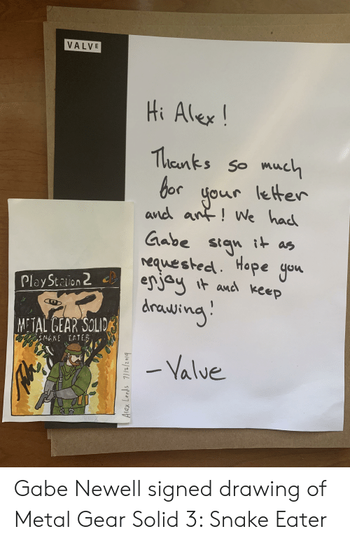 Snake, Gabe Newell, and Hope: VALVE  Hi Alex!  Thaanks so much  r letter  bor ou  and ant! We had  Gabe stgn ias  equested. Hope yon  enjay  Play Staion 2  and keep  METAL GEAR SOLIDarajing:  -Valve  SNAKE EATE  Alex Leeds 7//2/2019 Gabe Newell signed drawing of Metal Gear Solid 3: Snake Eater