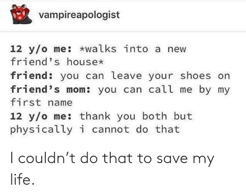 Walks: vampireapologist  12 y/o me: *walks into a new  friend's house*  friend: you can leave your shoes on  friend's mom: you can call me by my  first name  12 y/o me: thank you both but  physicallyi cannot do that I couldn't do that to save my life.
