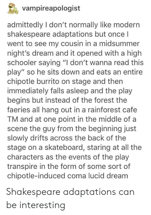 """Chipotle, Shakespeare, and Skateboarding: vampireapologist  admittedly I don't normally like modern  shakespeare adaptations but once l  went to see my cousin in a midsummer  night's dream and it opened with a high  schooler saying """"I don't wanna read this  play"""" so he sits down and eats an entire  chipotle burrito on stage and then  immediately falls asleep and the play  begins but instead of the forest the  faeries all hang out in a rainforest cafe  TM and at one point in the middle of a  scene the guy from the beginning just  slowly drifts across the back of the  stage on a skateboard, staring at all the  characters as the events of the play  transpire in the form of some sort of  chipotle-induced coma lucid dream Shakespeare adaptations can be interesting"""