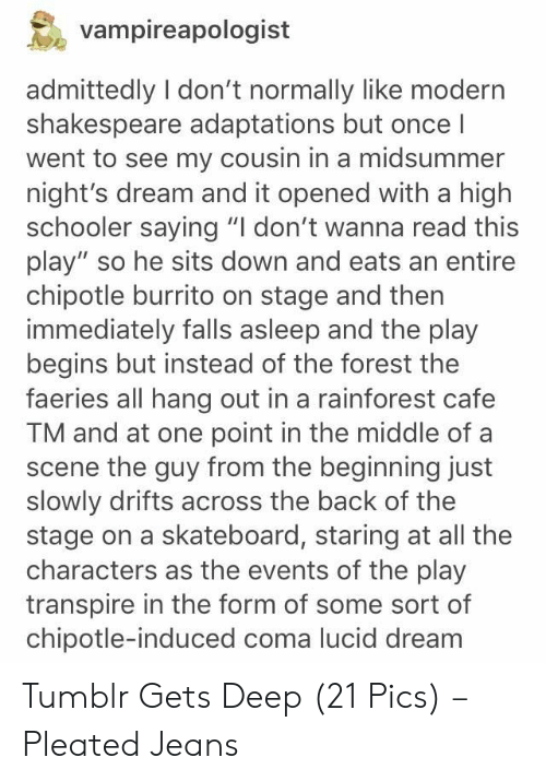 """Chipotle Burrito: vampireapologist  admittedly I don't normally like modern  shakespeare adaptations but once I  went to see my cousin in a midsummer  night's dream and it opened with a high  schooler saying """"I don't wanna read this  play"""" so he sits down and eats an entire  chipotle burrito on stage and then  immediately falls asleep and the play  begins but instead of the forest the  faeries all hang out in a rainforest cafe  TM and at one point in the middle of a  scene the guy from the beginning just  slowly drifts across the back of the  stage on a skateboard, staring at all the  characters as the events of the play  transpire in the form of some sort of  chipotle-induced coma lucid dream Tumblr Gets Deep (21 Pics) – Pleated Jeans"""