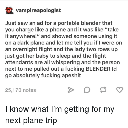 "portable: vampireapologist  Just saw an ad for a portable blender that  you charge like a phone and it was like ""take  it anywhere!"" and showed someone using it  on a dark plane and let me tell you if I were on  an overnight flight and the lady two rows up  just got her baby to sleep and the flight  attendants are all whispering and the person  next to me pulled out a fucking BLENDER Id  go absolutely fucking apeshit  25,170 notes I know what I'm getting for my next plane trip"