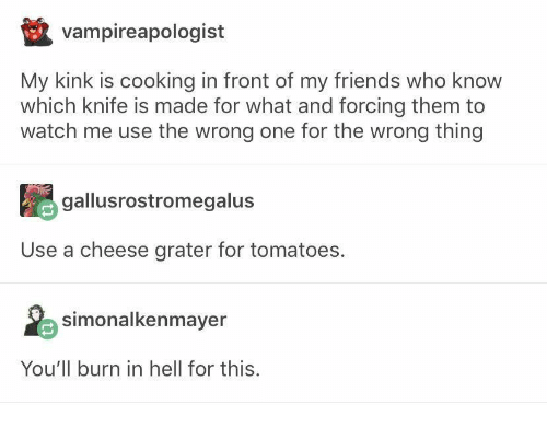 Friends, Watch Me, and Watch: vampireapologist  My kink is cooking in front of my friends who know  which knife is made for what and forcing them to  watch me use the wrong one for the wrong thing  gallusrostromegalus  Use a cheese grater for tomatoes.  simonalkenmayer  You'll burn in hell for this.