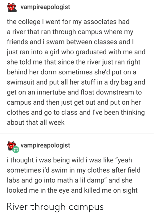 "Labs: vampireapologist  the college I went for my associates had  a river that ran through campus where my  friends and i swam between classes and I  just ran into a girl who graduated with me and  she told me that since the river just ran right  behind her dorm sometimes she'd put on a  swimsuit and put all her stuff in a dry bag and  get on an innertube and float downstream to  campus and then just get out and put on her  clothes and go to class and I've been thinking  about that all week  vampireapologist  i thought i was being wild i was like ""yeah  sometimes i'd swim in my clothes after field  labs and go into math a lil damp"" and she  ooked me in the eye and killed me on sight River through campus"