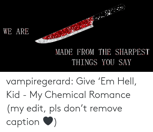edit: vampiregerard: Give 'Em Hell, Kid - My Chemical Romance (my edit, pls don't remove caption 🖤)