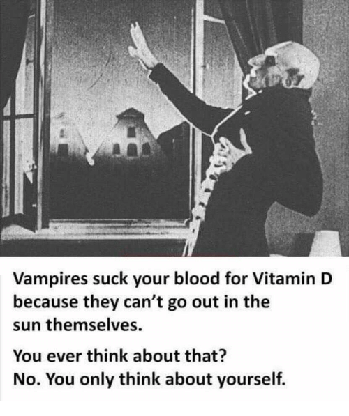 Vitamin D: Vampires suck your blood for Vitamin D  because they can't go out in the  sun themselves  You ever think about that?  No. You only think about yourself.