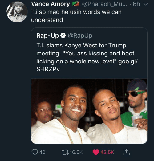"pharaoh: Vance Amory@Pharaoh_Mu... . 6h v  T.i so mad he usin words we can  understand  Rap-Up @RapUp  T.I. slams Kanye West for Trump  meeting: ""You ass kissing and boot  licking on a whole new level"" goo.gl/  SHRZPv  040 ロ16.5K 43.5K"