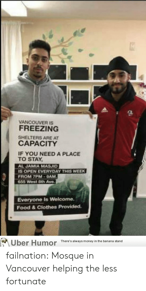 Clothes, Food, and Money: VANCOUVER is  FREEZING  SHELTERS ARE AT  CAPACITY  IF YOU NEED A PLACE  TO STAY  AL JAMIA MASJID  S OPEN EVERYDAY THIS WEEK  FROM 7PM-9AM  655 West 8th Ave.  Everyone Is Welcome.  Food & Clothes Provided  Uber Humor  There's always money in the banana stand failnation:  Mosque in Vancouver helping the less fortunate