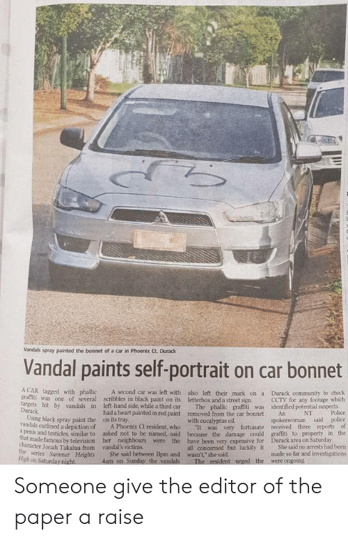 "Community, Graffiti, and Police: Vandals spray painted the bonnet of a car in Phoenix Ct. Durack  Vandal paints self-portrait on car bonnet  A CAR tagged with phallic  A second car was left with also left their mark ona  graffiti was one of several scribbles in black paint on its letterbox and a street sign.  The phallic graffiti was  removed from the car bonnet  Durack community to check  CCTV for any footage which  identified potential suspects  Police  targets hit by vandals in  Durack  Using black spray paint the  vandals outlined a depiction of  a penis and testicles, similar to  left-hand side, while a third car  had a heart painted in red paint  on its tray  A Phoenix Ct resident, who  asked not to be named, said  NT  An  spokeswoman said police  It was very fortunate received three reports of  graffiti to property in the  Durack area on Saturday  She said no arrests had been  made so far and investigations  with eucalyptus oil.  because the damage could  that made famous by television her neighbours were the have been very expensive for  all concerned but luckily it  character Jonah Takalua from  the series Summer Heights  High on Saturday night.  vandal's victims  She said between Ilpm and wasn't,"" she said.  4am on Sunday the vandals  were ongoing  The resident urged the Someone give the editor of the paper a raise"