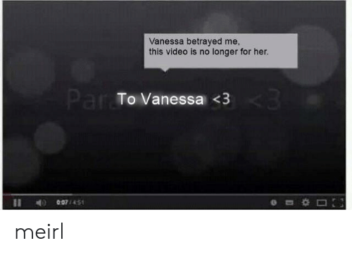 betrayed: Vanessa betrayed me,  this video is no longer for her.  Par To Vanessa <3  007/451 meirl