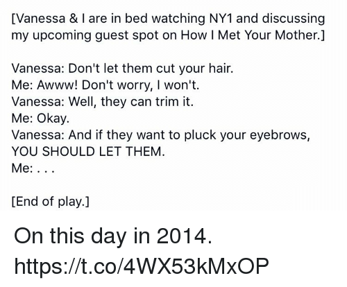 Memes, Hair, and Okay: [Vanessa & I are in bed watching NY1 and discussing  my upcoming guest spot on How l Met Your Mother.]  Vanessa: Don't let them cut your hair.  Me: Awww! Don't worry, I won't.  Vanessa: Well, they can trim it.  Me: Okay.  Vanessa: And if they want to pluck your eyebrows,  YOU SHOULD LET THEM  [End of play.] On this day in 2014. https://t.co/4WX53kMxOP