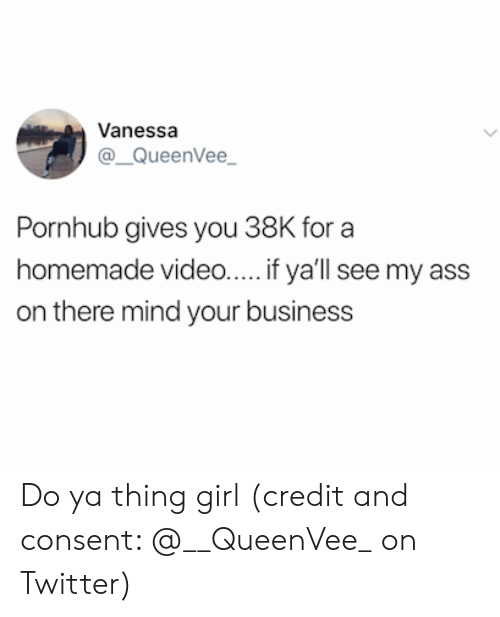 Ass, Pornhub, and Twitter: Vanessa  @QueenVee  Pornhub gives you 38K for a  homemade video... if ya'll see my ass  on there mind your business Do ya thing girl (credit and consent: @__QueenVee_ on Twitter)