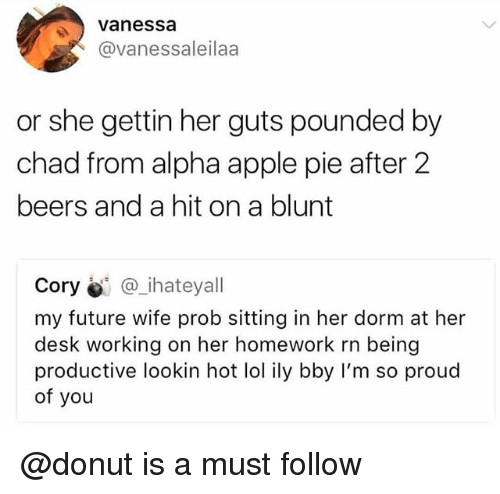 pounded: Vanessa  @vanessaleilaa  or she gettin her guts pounded by  chad from alpha apple pie after 2  beers and a hit on a blunt  Cory @_ihateyall  my future wife prob sitting in her dorm at her  desk working on her homework rn being  productive lookin hot lol ily bby I'm so proud  of you @donut is a must follow
