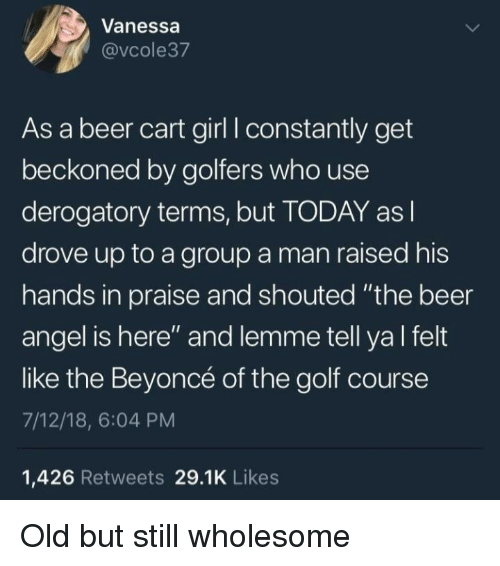 "Golf Course: Vanessa  @vcole37  As a beer cart girl I constantly get  beckoned by golfers who use  derogatory terms, but TODAY as l  drove up to a group a man raised his  hands in praise and shouted ""the beer  angel is here"" and lemme tell ya l felt  like the Beyoncé of the golf course  7/12/18, 6:04 PM  1,426 Retweets 29.1K Likes Old but still wholesome"