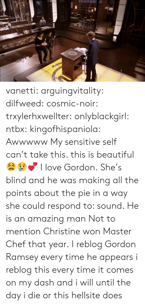 master chef: vanetti:  arguingvitality:  dilfweed:  cosmic-noir:  trxylerhxwellter:  onlyblackgirl:  ntbx:  kingofhispaniola:  Awwwww  My sensitive self can't take this. this is beautiful 😫😢💕  I love Gordon.  She's blind and he was making all the points about the pie in a way she could respond to: sound. He is an amazing man    Not to mention Christine won Master Chef that year.  I reblog Gordon Ramsey every time he appears  i reblog this every time it comes on my dash and i will until the day i die or this hellsite does