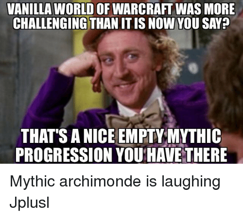 sanic: VANILLA WORLD OF WARCRAFT WAS MORE  CHALLENGING THAN ITISNOW YOU SAY?  THAT SANICE EMPTY MYTHIC  PROGRESSION YOU HAVE THERE Mythic archimonde is laughing Jplusl
